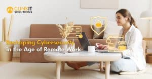 Reshaping Cybersecurity in the Age of Remote Work